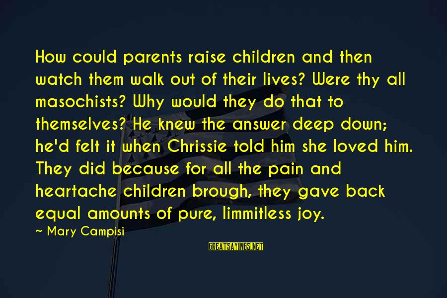 Campisi Sayings By Mary Campisi: How could parents raise children and then watch them walk out of their lives? Were
