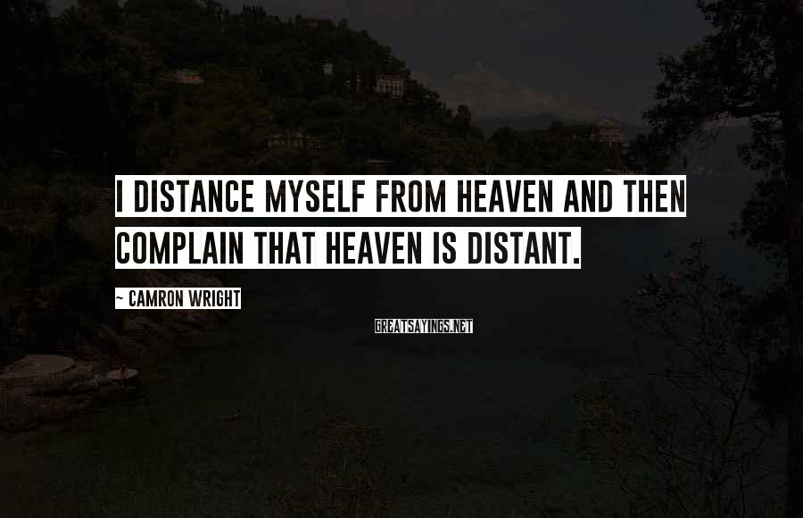 Camron Wright Sayings: I distance myself from heaven and then complain that heaven is distant.