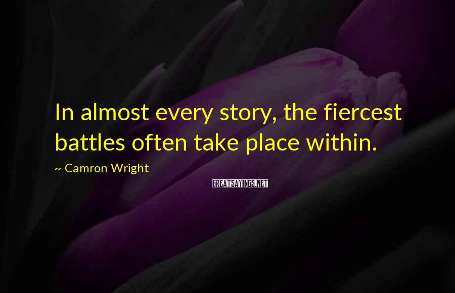 Camron Wright Sayings: In almost every story, the fiercest battles often take place within.