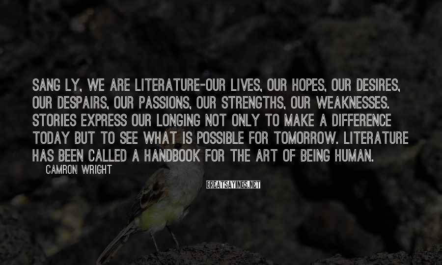 Camron Wright Sayings: Sang Ly, we are literature-our lives, our hopes, our desires, our despairs, our passions, our
