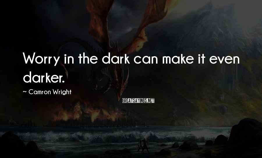 Camron Wright Sayings: Worry in the dark can make it even darker.