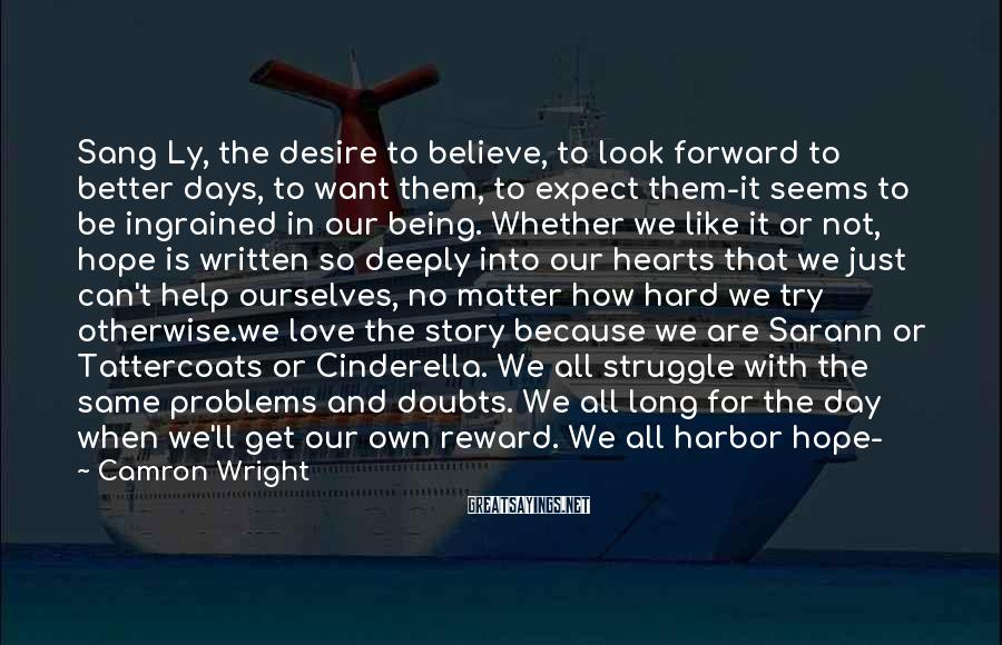 Camron Wright Sayings: Sang Ly, the desire to believe, to look forward to better days, to want them,