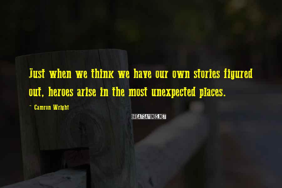 Camron Wright Sayings: Just when we think we have our own stories figured out, heroes arise in the