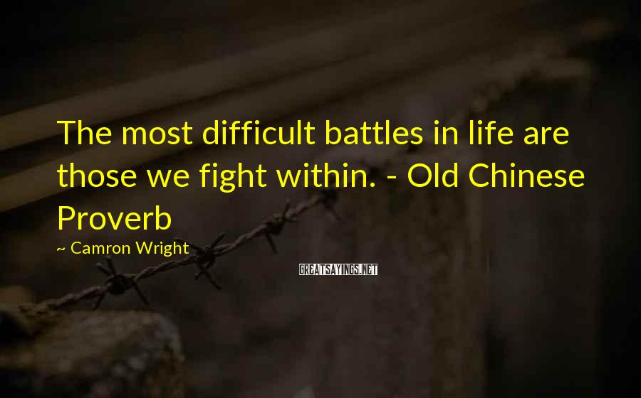 Camron Wright Sayings: The most difficult battles in life are those we fight within. - Old Chinese Proverb