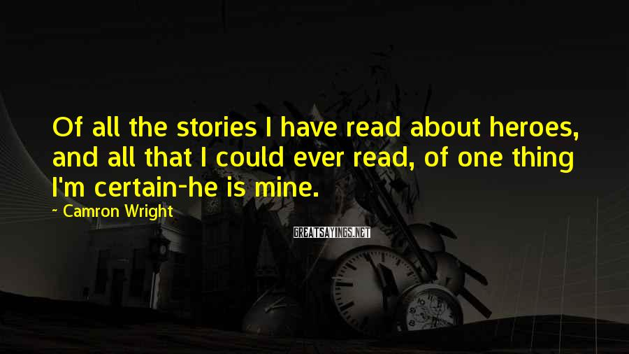 Camron Wright Sayings: Of all the stories I have read about heroes, and all that I could ever