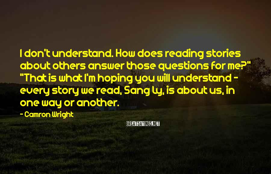 """Camron Wright Sayings: I don't understand. How does reading stories about others answer those questions for me?"""" """"That"""