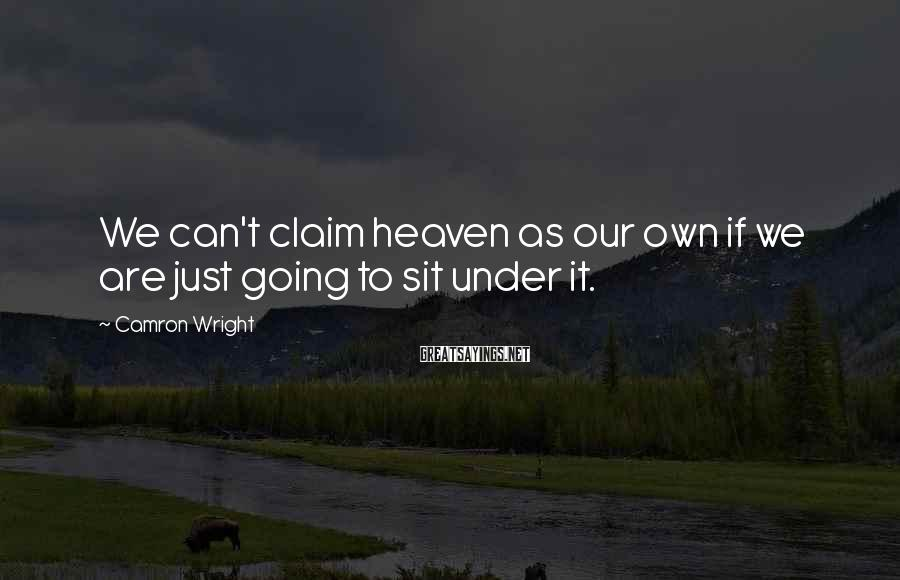 Camron Wright Sayings: We can't claim heaven as our own if we are just going to sit under