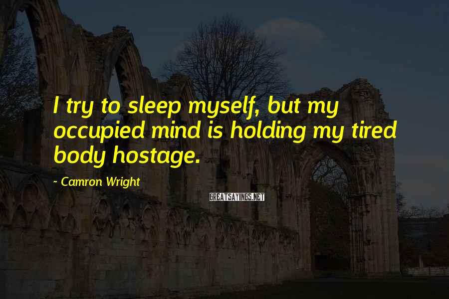 Camron Wright Sayings: I try to sleep myself, but my occupied mind is holding my tired body hostage.