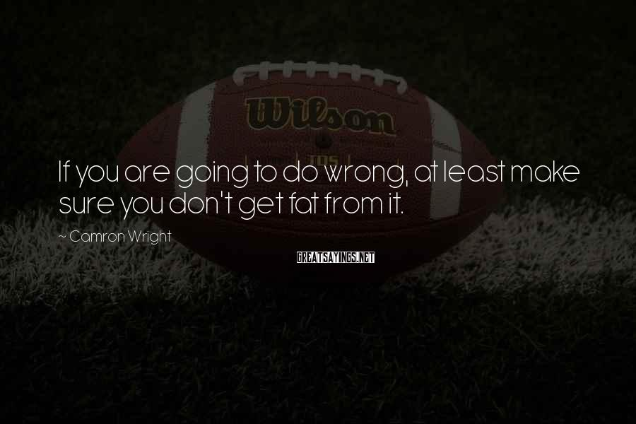 Camron Wright Sayings: If you are going to do wrong, at least make sure you don't get fat
