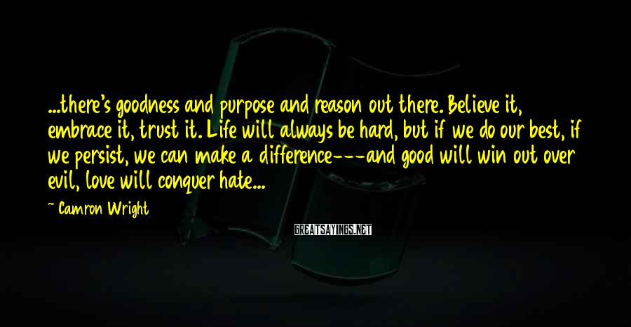 Camron Wright Sayings: ...there's goodness and purpose and reason out there. Believe it, embrace it, trust it. Life