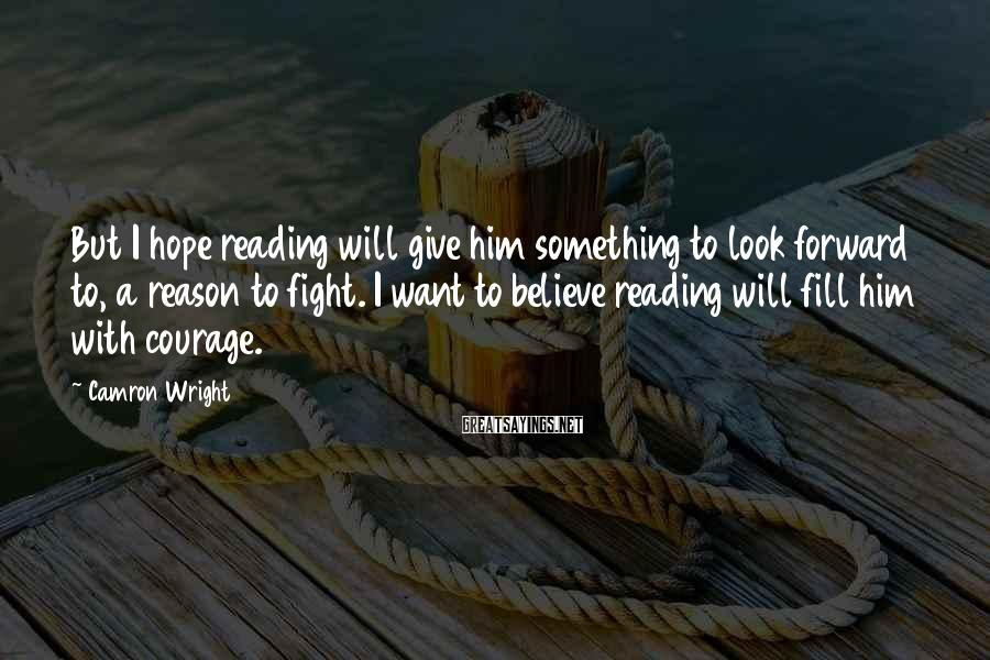 Camron Wright Sayings: But I hope reading will give him something to look forward to, a reason to