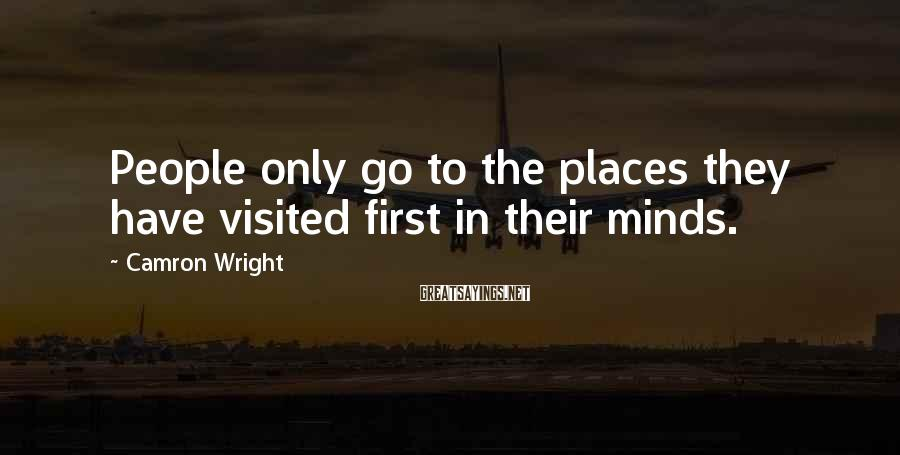 Camron Wright Sayings: People only go to the places they have visited first in their minds.