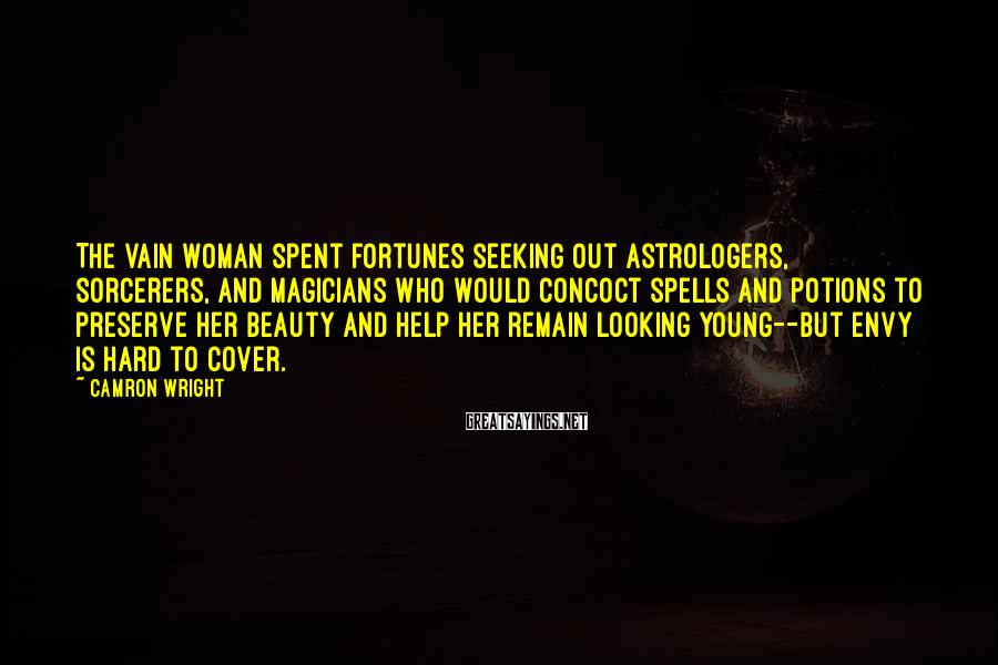 Camron Wright Sayings: The vain woman spent fortunes seeking out astrologers, sorcerers, and magicians who would concoct spells