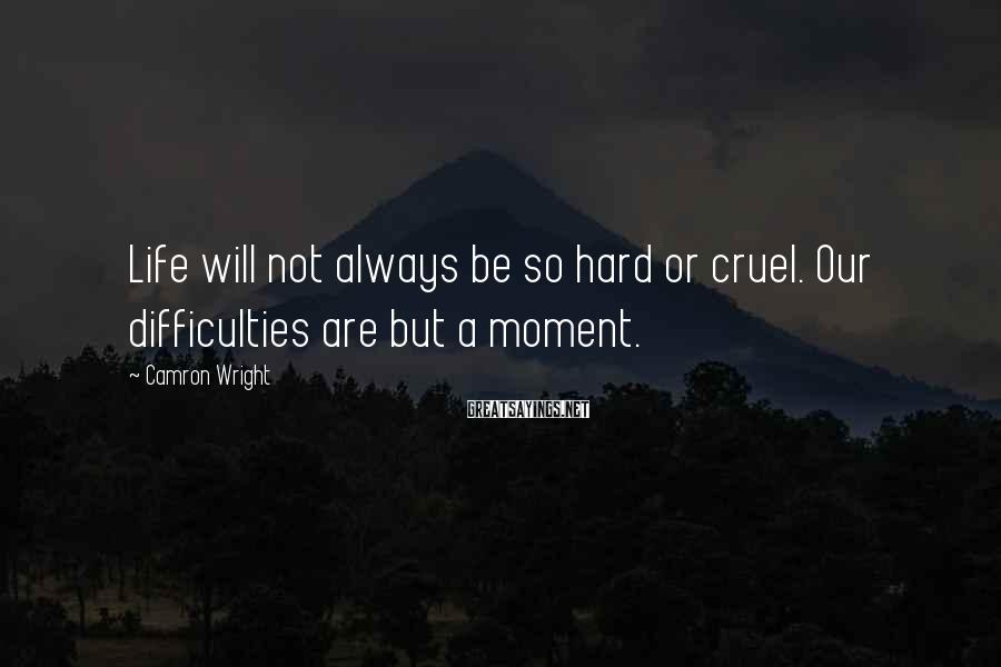 Camron Wright Sayings: Life will not always be so hard or cruel. Our difficulties are but a moment.