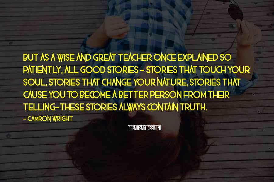 Camron Wright Sayings: But as a wise and great teacher once explained so patiently, all good stories -
