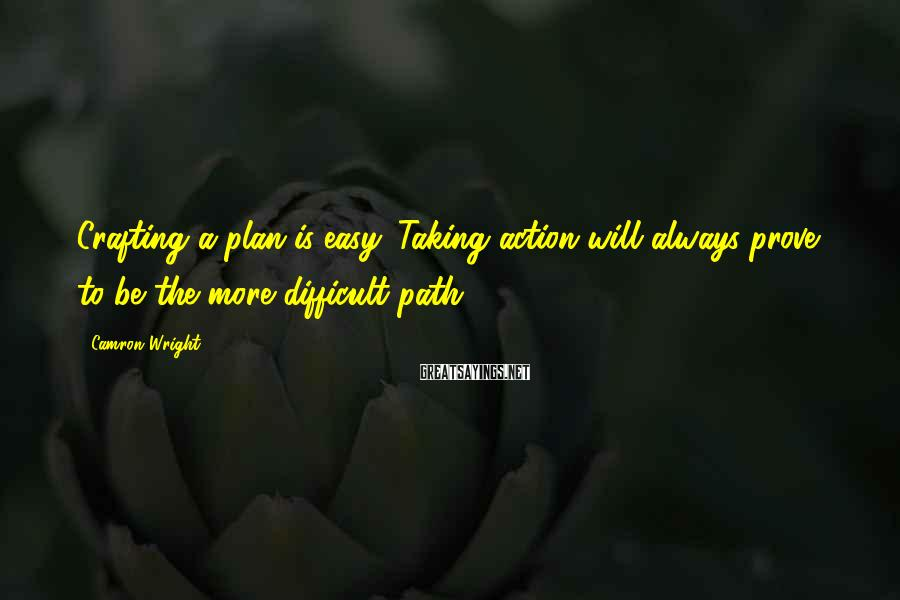 Camron Wright Sayings: Crafting a plan is easy. Taking action will always prove to be the more difficult