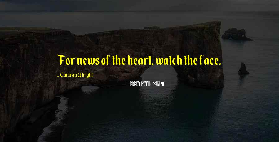 Camron Wright Sayings: For news of the heart, watch the face.