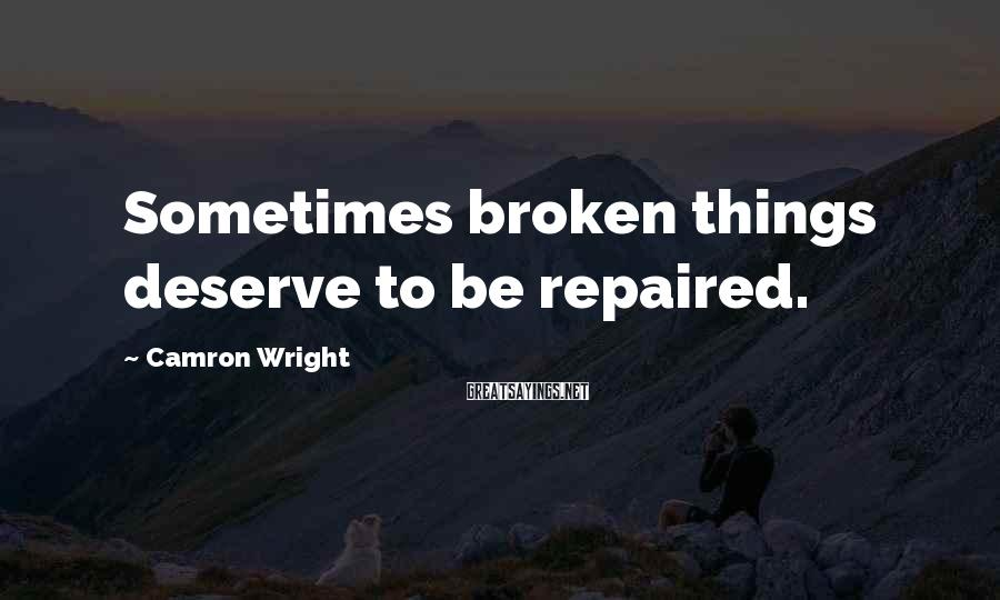 Camron Wright Sayings: Sometimes broken things deserve to be repaired.