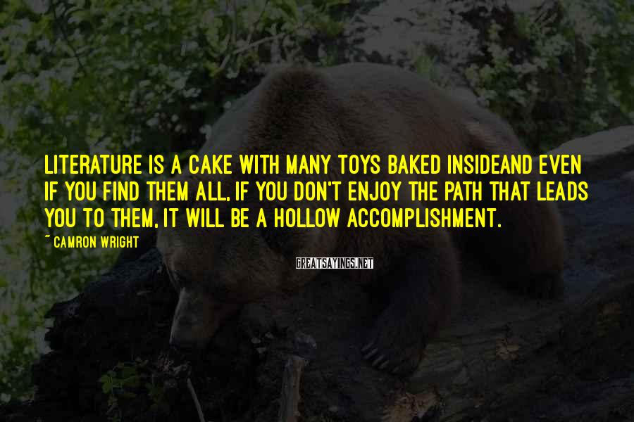 Camron Wright Sayings: Literature is a cake with many toys baked insideand even if you find them all,