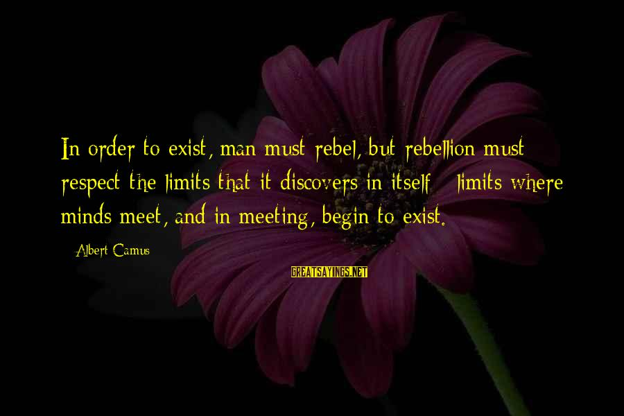 Camus The Rebel Sayings By Albert Camus: In order to exist, man must rebel, but rebellion must respect the limits that it