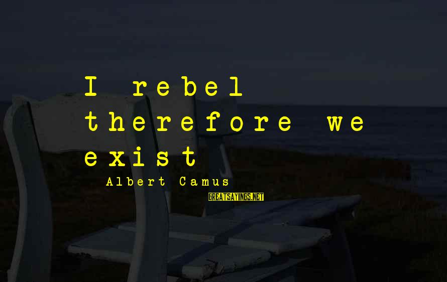 Camus The Rebel Sayings By Albert Camus: I rebel - therefore we exist