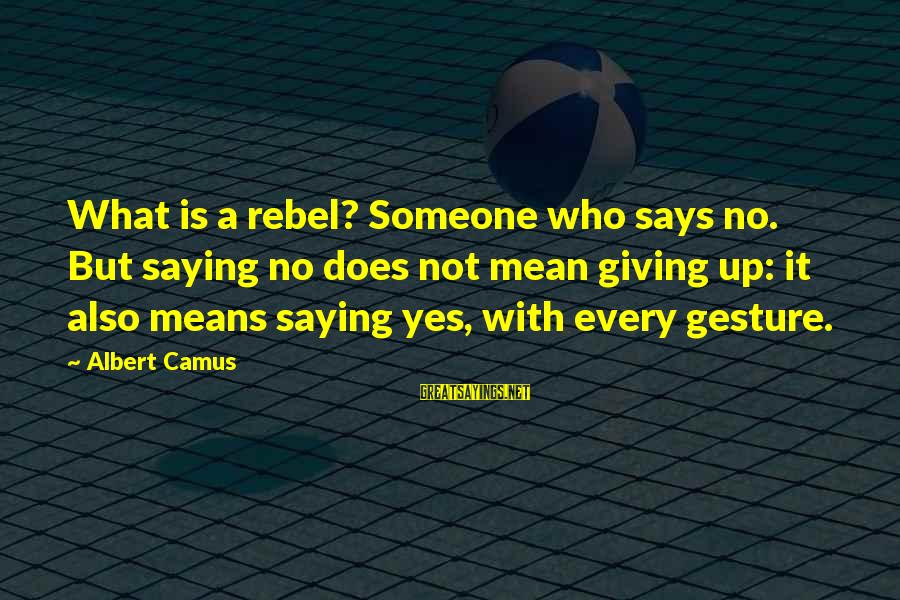 Camus The Rebel Sayings By Albert Camus: What is a rebel? Someone who says no. But saying no does not mean giving