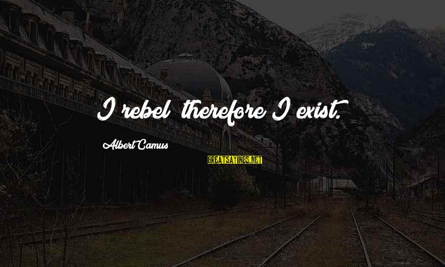 Camus The Rebel Sayings By Albert Camus: I rebel; therefore I exist.