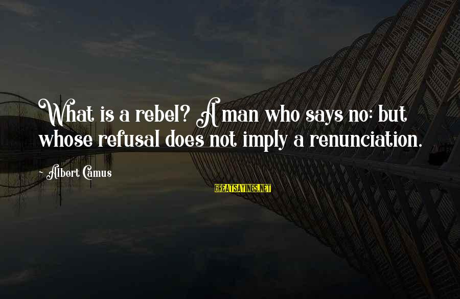 Camus The Rebel Sayings By Albert Camus: What is a rebel? A man who says no: but whose refusal does not imply