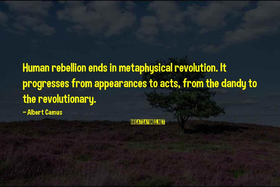 Camus The Rebel Sayings By Albert Camus: Human rebellion ends in metaphysical revolution. It progresses from appearances to acts, from the dandy
