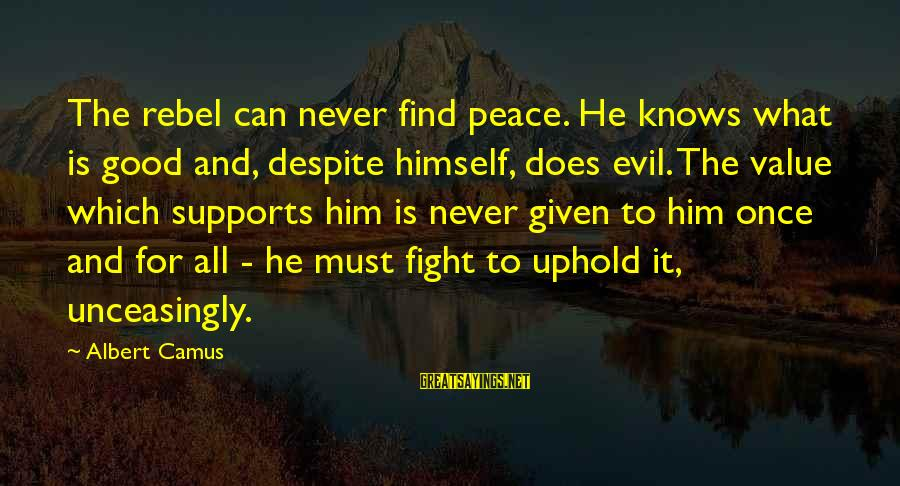 Camus The Rebel Sayings By Albert Camus: The rebel can never find peace. He knows what is good and, despite himself, does