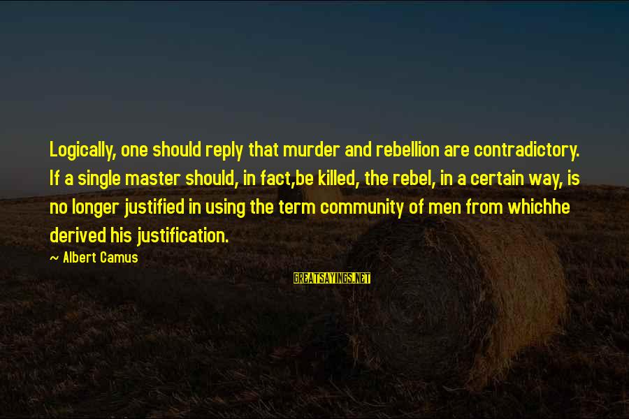 Camus The Rebel Sayings By Albert Camus: Logically, one should reply that murder and rebellion are contradictory. If a single master should,