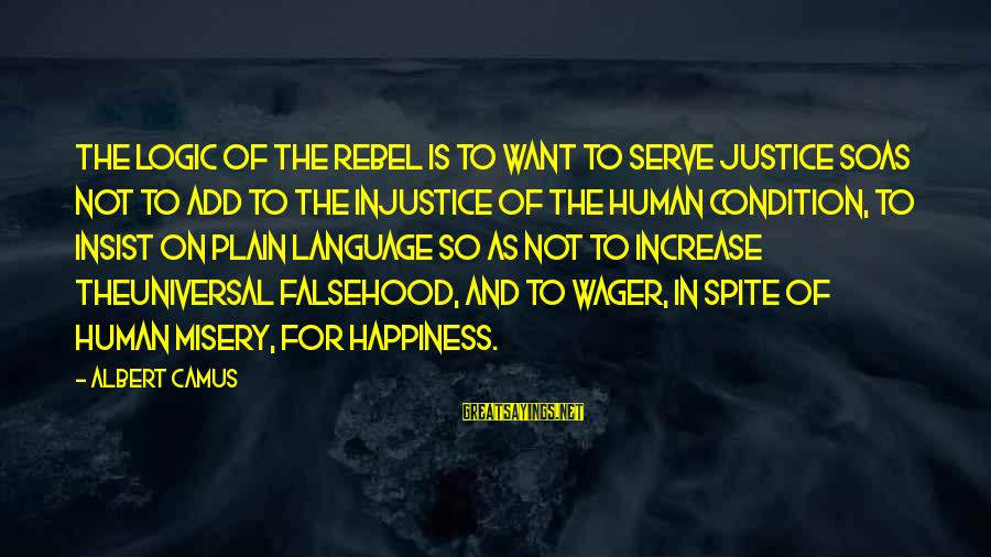 Camus The Rebel Sayings By Albert Camus: The logic of the rebel is to want to serve justice soas not to add