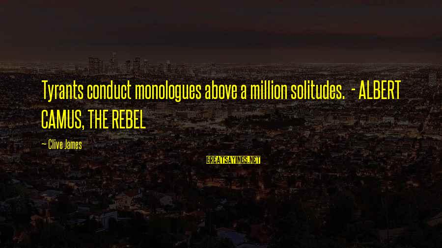 Camus The Rebel Sayings By Clive James: Tyrants conduct monologues above a million solitudes. - ALBERT CAMUS, THE REBEL