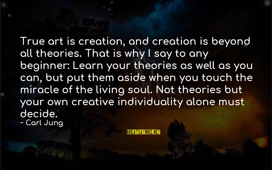 Can Decide Sayings By Carl Jung: True art is creation, and creation is beyond all theories. That is why I say