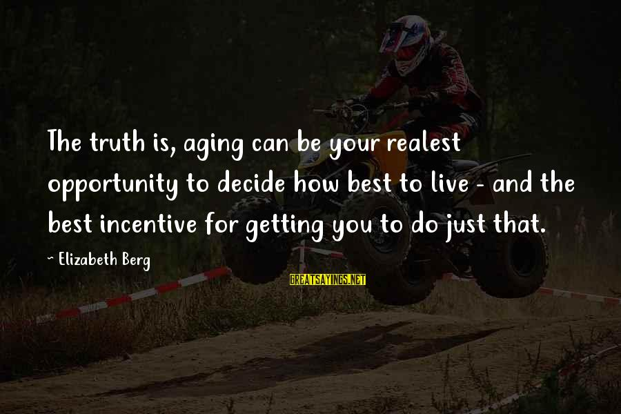 Can Decide Sayings By Elizabeth Berg: The truth is, aging can be your realest opportunity to decide how best to live