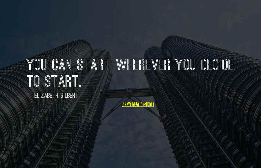 Can Decide Sayings By Elizabeth Gilbert: You can start wherever you decide to start.