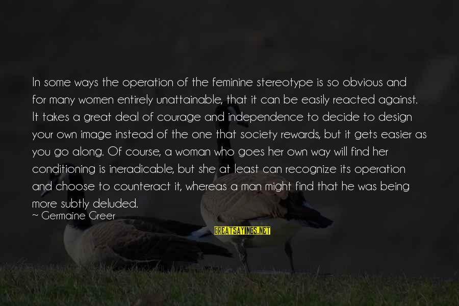 Can Decide Sayings By Germaine Greer: In some ways the operation of the feminine stereotype is so obvious and for many