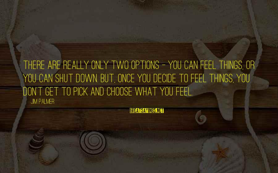 Can Decide Sayings By Jim Palmer: There are really only two options - you can feel things, or you can shut