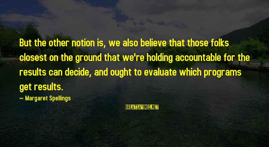 Can Decide Sayings By Margaret Spellings: But the other notion is, we also believe that those folks closest on the ground