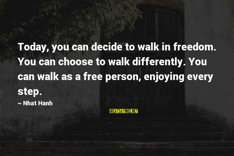 Can Decide Sayings By Nhat Hanh: Today, you can decide to walk in freedom. You can choose to walk differently. You