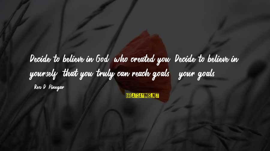 Can Decide Sayings By Rex D. Pinegar: Decide to believe in God, who created you. Decide to believe in yourself, that you