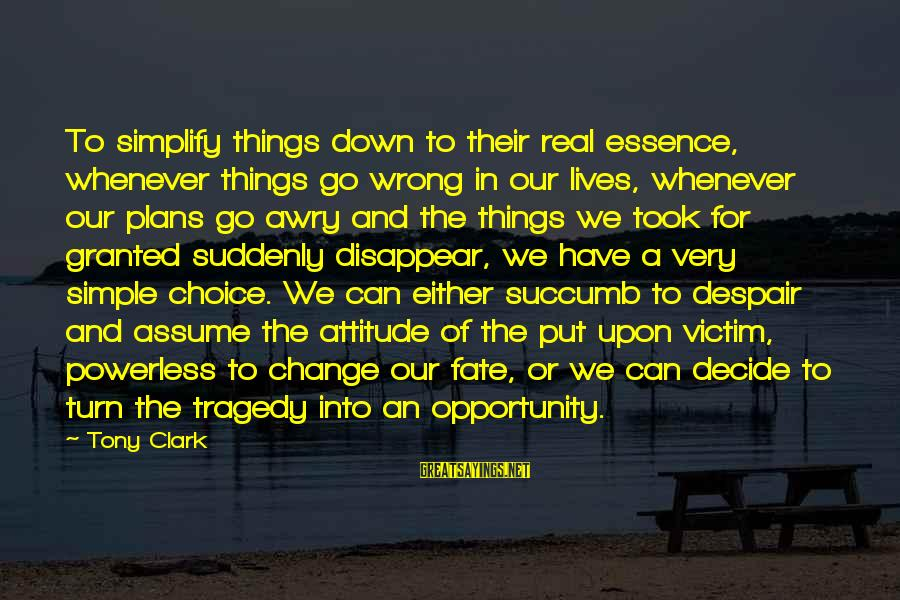 Can Decide Sayings By Tony Clark: To simplify things down to their real essence, whenever things go wrong in our lives,