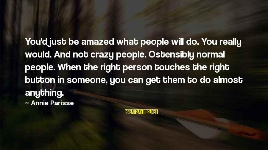 Can Do Anything Right Sayings By Annie Parisse: You'd just be amazed what people will do. You really would. And not crazy people.