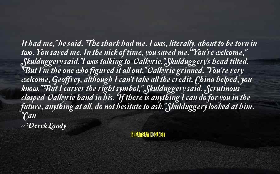 """Can Do Anything Right Sayings By Derek Landy: It had me,"""" he said. """"The shark had me. I was, literally, about to be"""