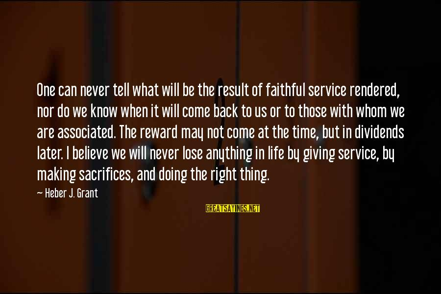 Can Do Anything Right Sayings By Heber J. Grant: One can never tell what will be the result of faithful service rendered, nor do