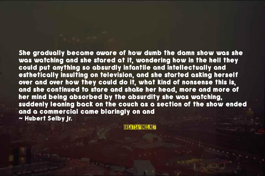 Can Do Anything Right Sayings By Hubert Selby Jr.: She gradually became aware of how dumb the damn show was she was watching and