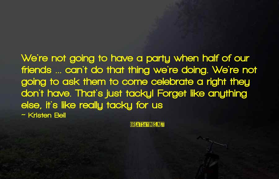 Can Do Anything Right Sayings By Kristen Bell: We're not going to have a party when half of our friends ... can't do