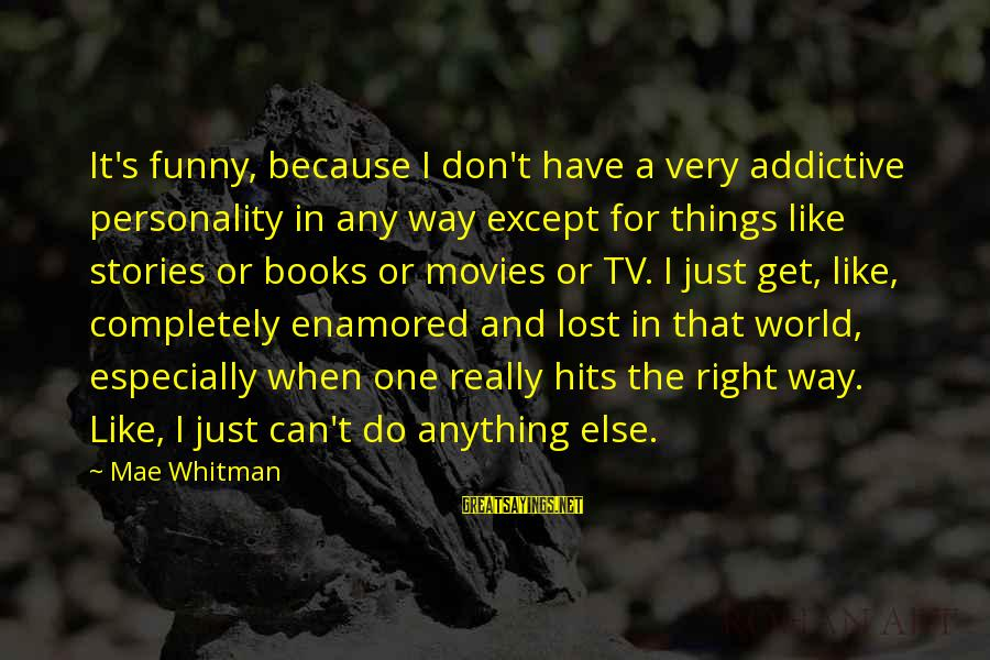 Can Do Anything Right Sayings By Mae Whitman: It's funny, because I don't have a very addictive personality in any way except for
