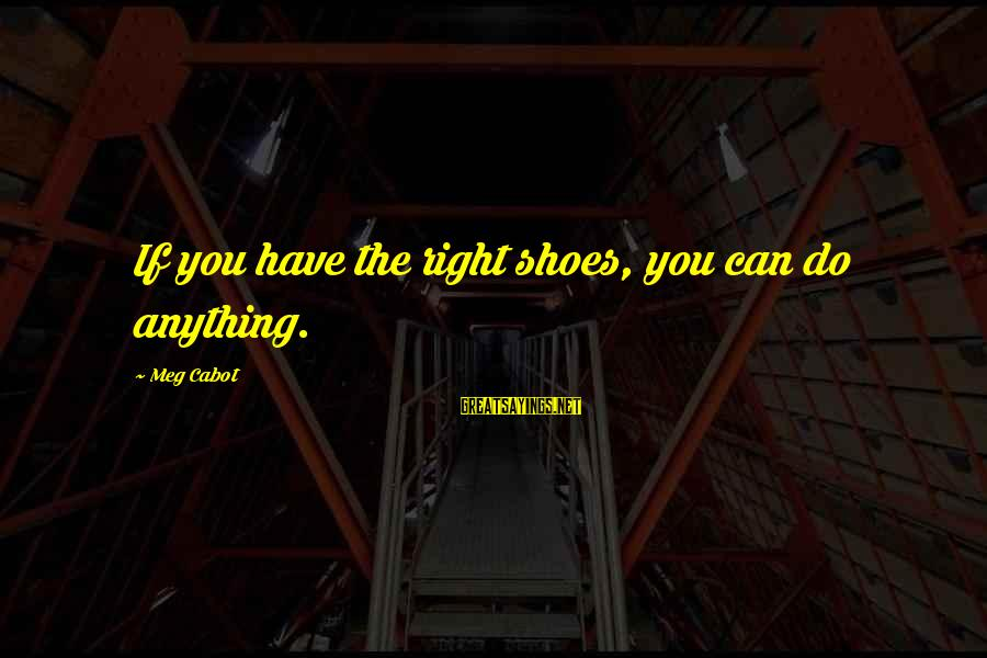 Can Do Anything Right Sayings By Meg Cabot: If you have the right shoes, you can do anything.