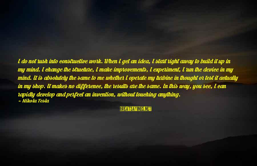 Can Do Anything Right Sayings By Nikola Tesla: I do not rush into constructive work. When I get an idea, I start right